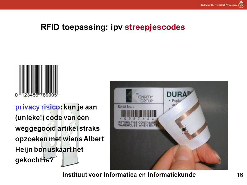 16 Instituut voor Informatica en Informatiekunde RFID toepassing: ipv streepjescodes privacy risico: kun je aan (unieke!) code van één weggegooid arti