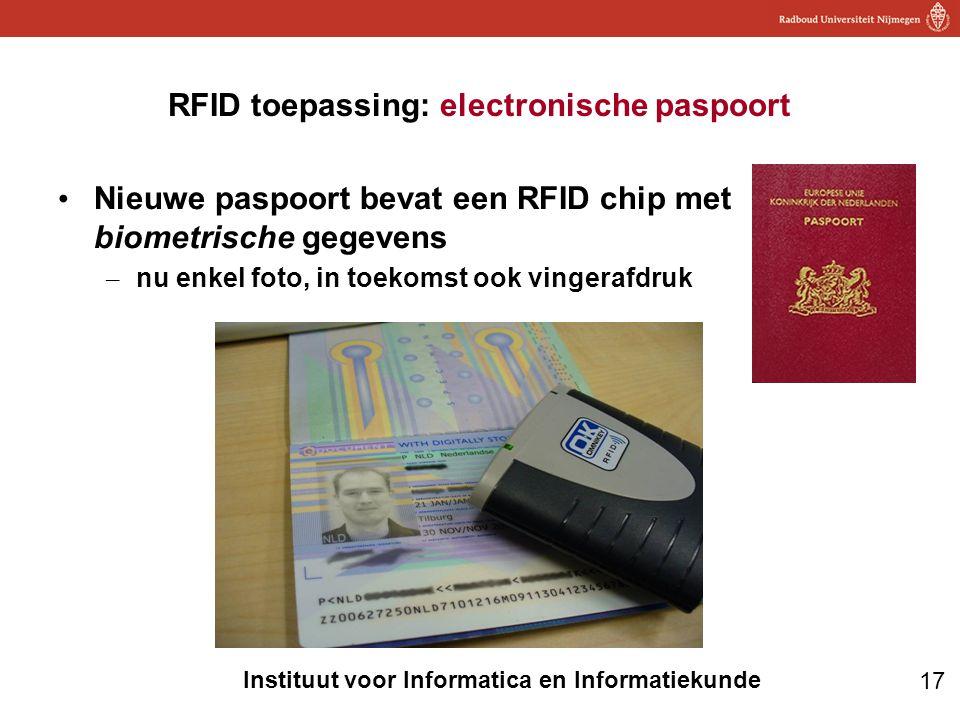 17 Instituut voor Informatica en Informatiekunde RFID toepassing: electronische paspoort • Nieuwe paspoort bevat een RFID chip met biometrische gegeve