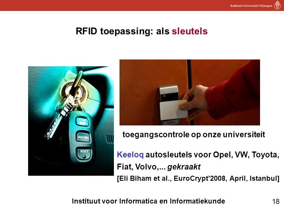 18 Instituut voor Informatica en Informatiekunde RFID toepassing: als sleutels toegangscontrole op onze universiteit Keeloq autosleutels voor Opel, VW