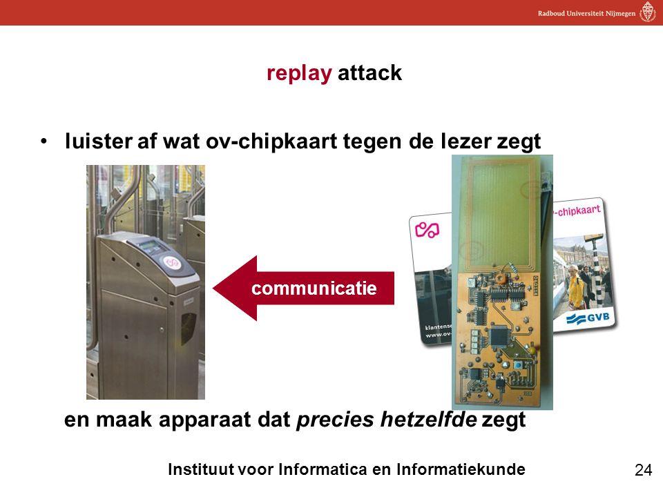 24 Instituut voor Informatica en Informatiekunde replay attack •luister af wat ov-chipkaart tegen de lezer zegt en maak apparaat dat precies hetzelfde