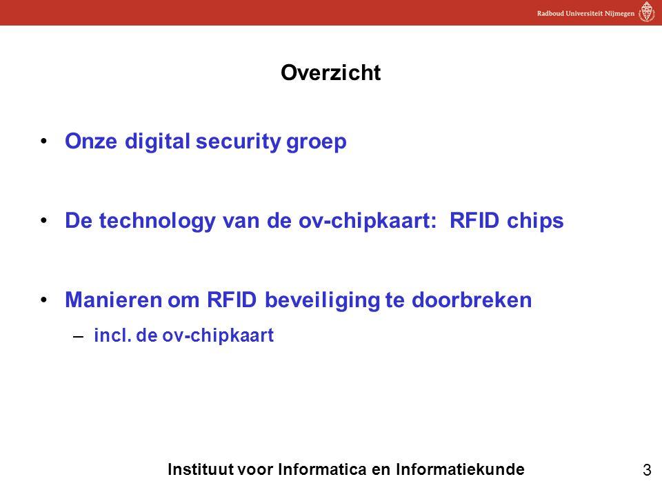 3 Instituut voor Informatica en Informatiekunde Overzicht •Onze digital security groep •De technology van de ov-chipkaart: RFID chips •Manieren om RFI
