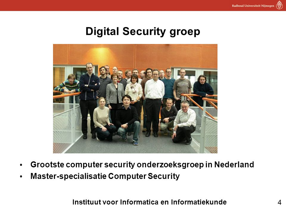 4 Instituut voor Informatica en Informatiekunde Digital Security groep • Grootste computer security onderzoeksgroep in Nederland • Master-specialisati