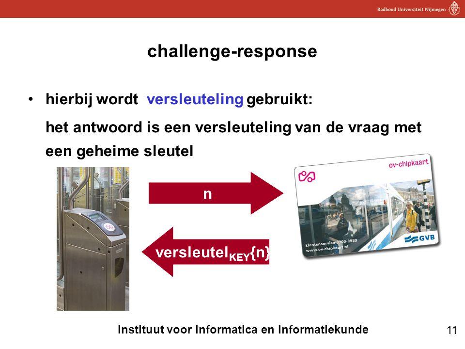 11 Instituut voor Informatica en Informatiekunde challenge-response •hierbij wordt versleuteling gebruikt: het antwoord is een versleuteling van de vraag met een geheime sleutel n versleutel KEY {n}