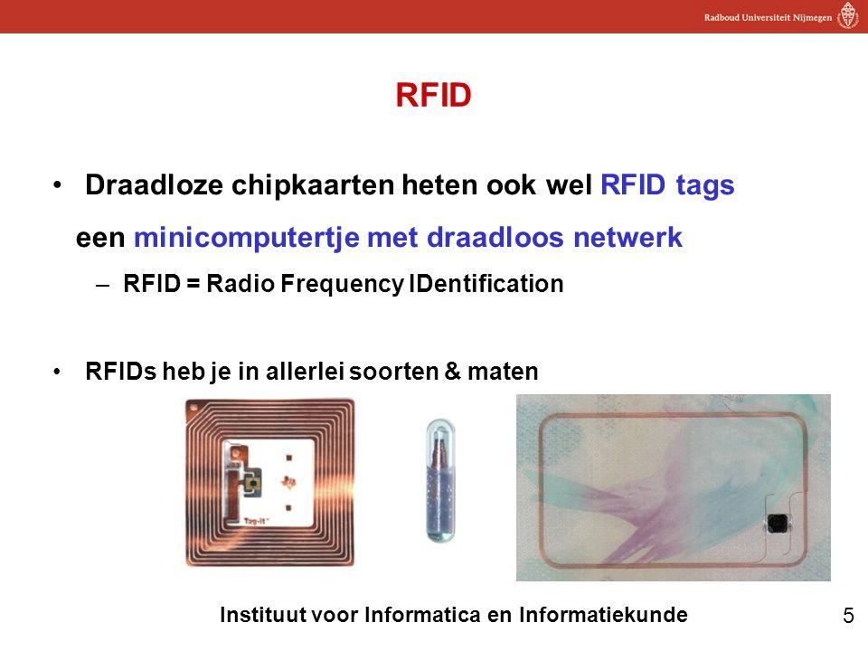 5 Instituut voor Informatica en Informatiekunde RFID •Draadloze chipkaarten heten ook wel RFID tags een minicomputertje met draadloos netwerk –RFID = Radio Frequency IDentification •RFIDs heb je in allerlei soorten & maten