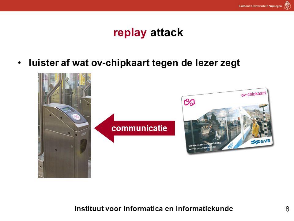 8 Instituut voor Informatica en Informatiekunde replay attack •luister af wat ov-chipkaart tegen de lezer zegt communicatie