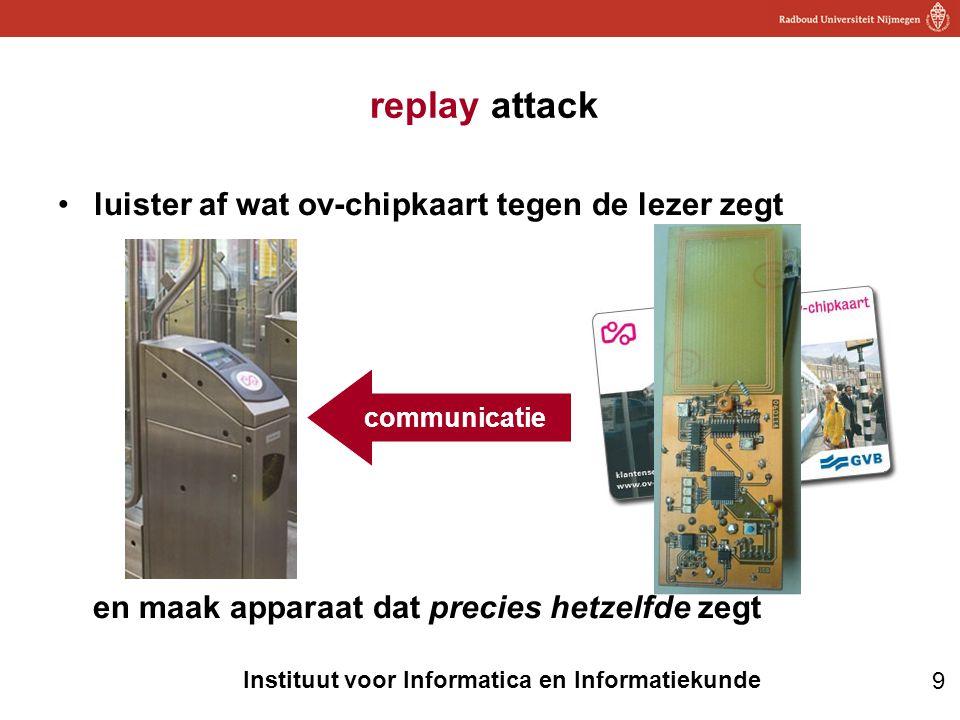 9 Instituut voor Informatica en Informatiekunde replay attack •luister af wat ov-chipkaart tegen de lezer zegt en maak apparaat dat precies hetzelfde zegt communicatie