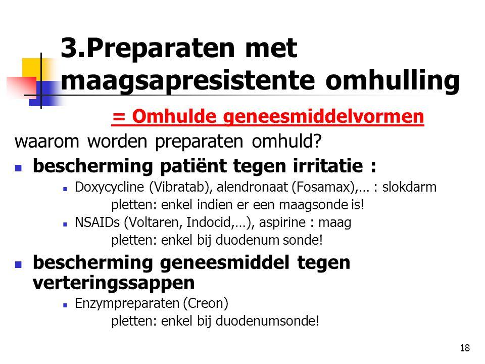 18 3.Preparaten met maagsapresistente omhulling = Omhulde geneesmiddelvormen waarom worden preparaten omhuld?  bescherming patiënt tegen irritatie :