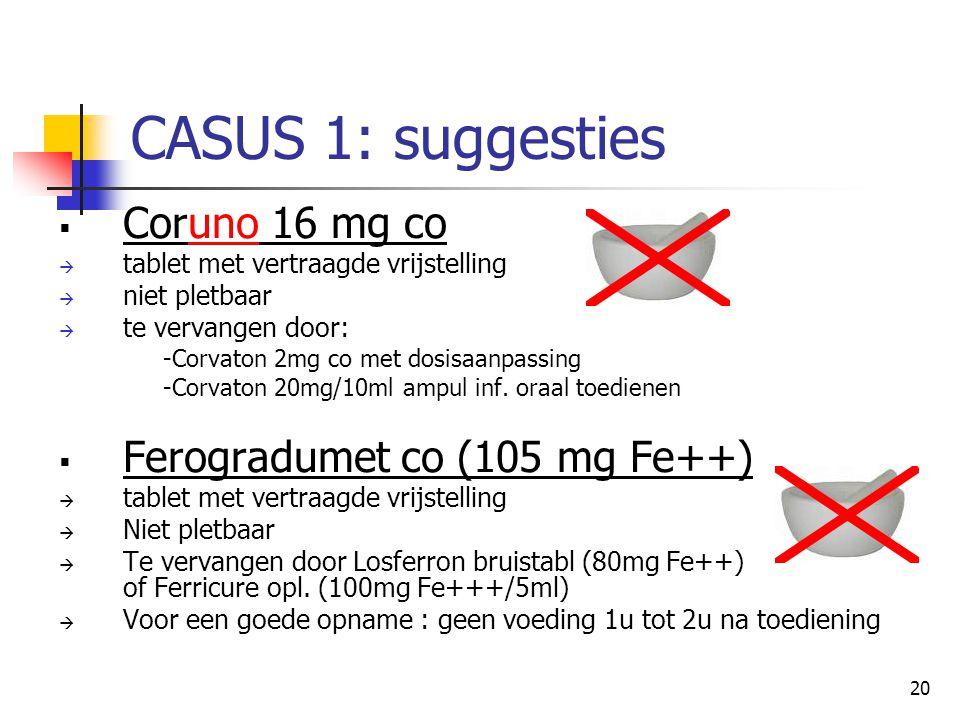 20 CASUS 1: suggesties  Coruno 16 mg co  tablet met vertraagde vrijstelling  niet pletbaar  te vervangen door: -Corvaton 2mg co met dosisaanpassin