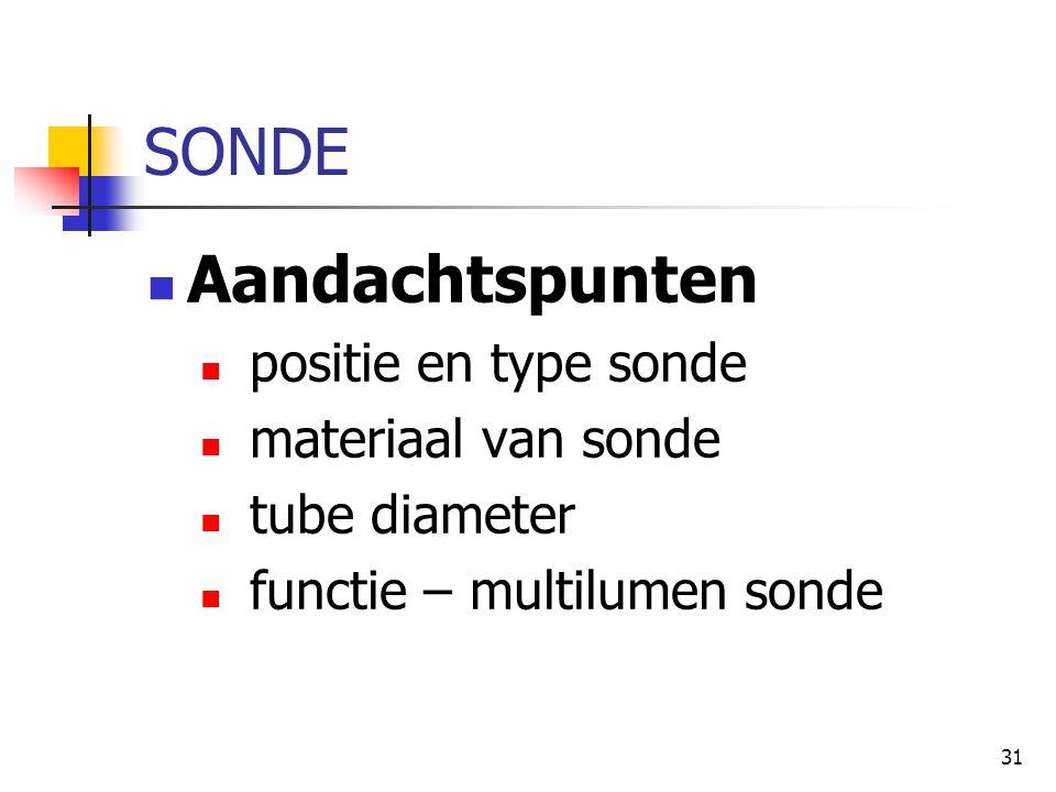 31 SONDE  Aandachtspunten  positie en type sonde  materiaal van sonde  tube diameter  functie – multilumen sonde