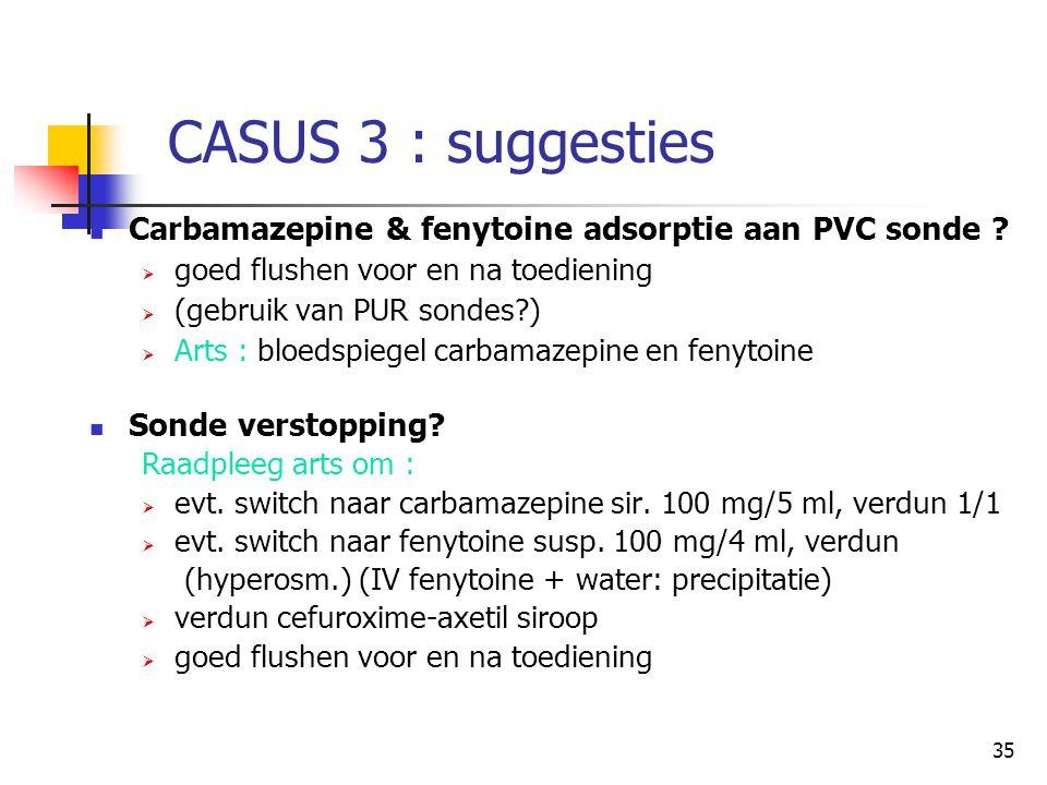 35 CASUS 3 : suggesties  Carbamazepine & fenytoine adsorptie aan PVC sonde ?  goed flushen voor en na toediening  (gebruik van PUR sondes?)  Arts