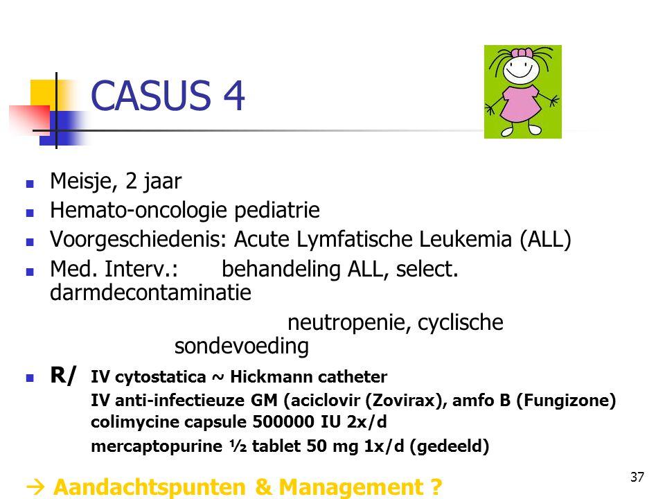 37 CASUS 4  Meisje, 2 jaar  Hemato-oncologie pediatrie  Voorgeschiedenis: Acute Lymfatische Leukemia (ALL)  Med. Interv.: behandeling ALL, select.