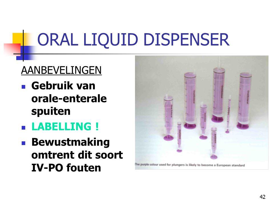 42 ORAL LIQUID DISPENSER AANBEVELINGEN  Gebruik van orale-enterale spuiten  LABELLING !  Bewustmaking omtrent dit soort IV-PO fouten