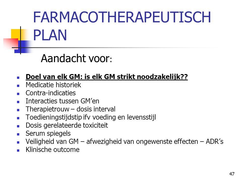 47 FARMACOTHERAPEUTISCH PLAN Aandacht voor :  Doel van elk GM: is elk GM strikt noodzakelijk??  Medicatie historiek  Contra-indicaties  Interactie