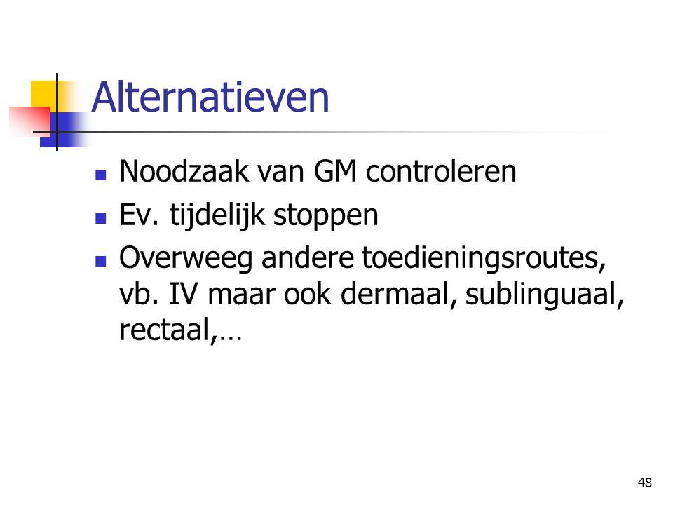 48 Alternatieven  Noodzaak van GM controleren  Ev. tijdelijk stoppen  Overweeg andere toedieningsroutes, vb. IV maar ook dermaal, sublinguaal, rect