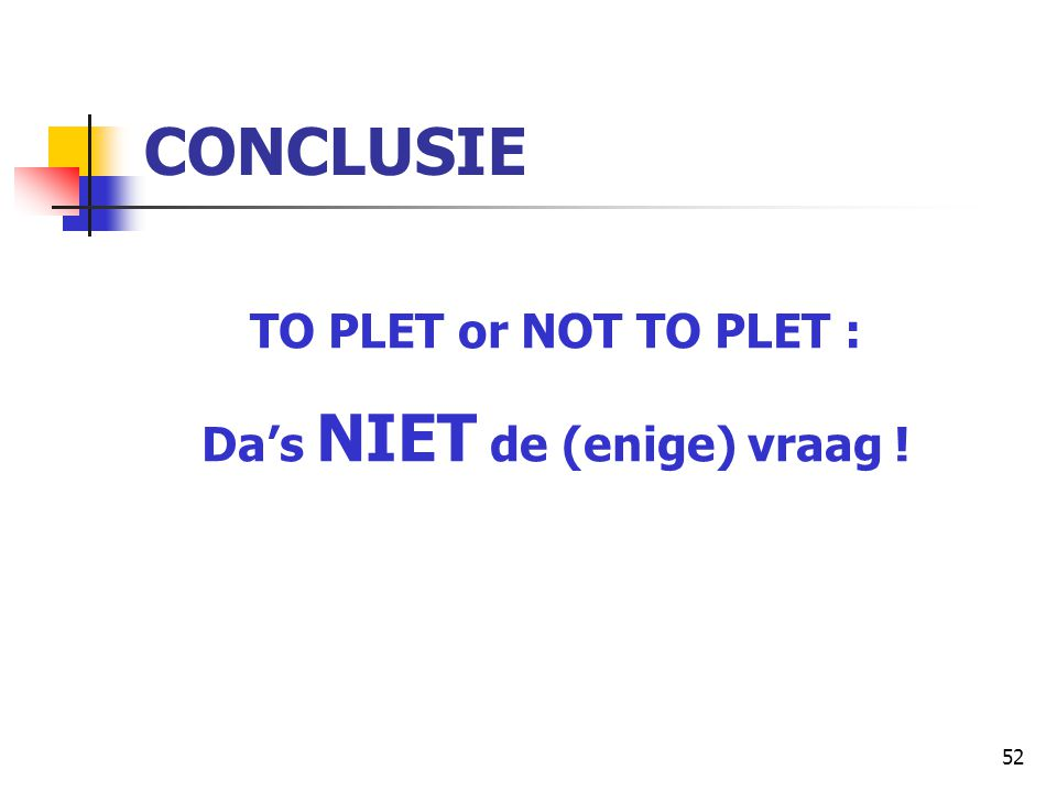 52 CONCLUSIE TO PLET or NOT TO PLET : Da's NIET de (enige) vraag !
