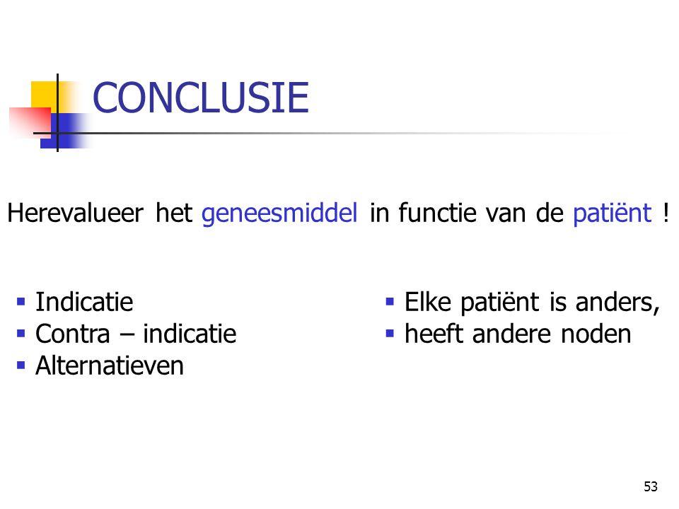 53 CONCLUSIE Herevalueer het geneesmiddel in functie van de patiënt !  Indicatie  Contra – indicatie  Alternatieven  Elke patiënt is anders,  hee