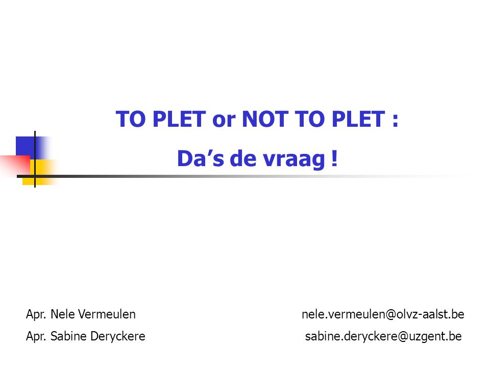 TO PLET or NOT TO PLET : Da's de vraag ! Apr. Nele Vermeulen nele.vermeulen@olvz-aalst.be Apr. Sabine Deryckere sabine.deryckere@uzgent.be