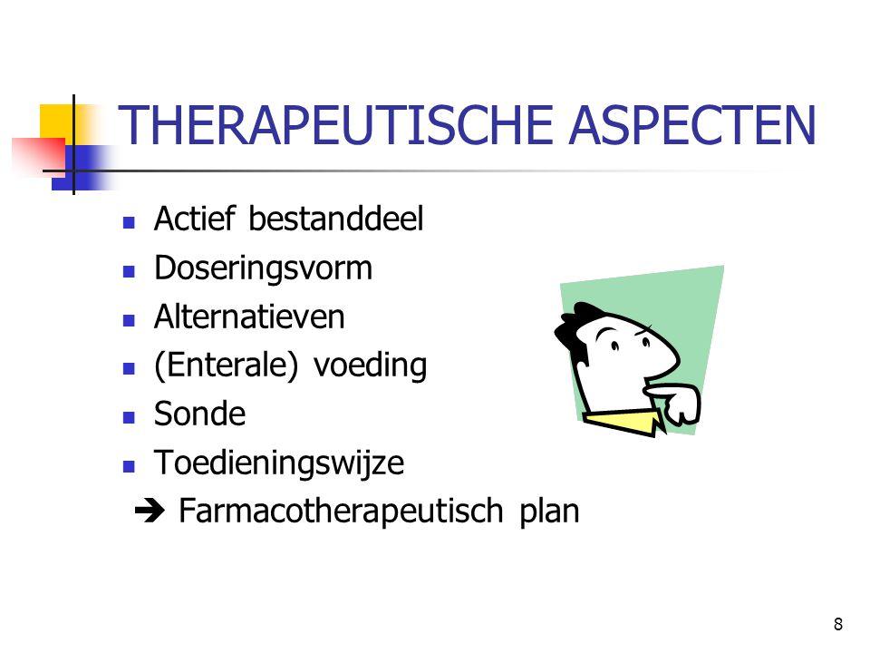 8 THERAPEUTISCHE ASPECTEN  Actief bestanddeel  Doseringsvorm  Alternatieven  (Enterale) voeding  Sonde  Toedieningswijze  Farmacotherapeutisch
