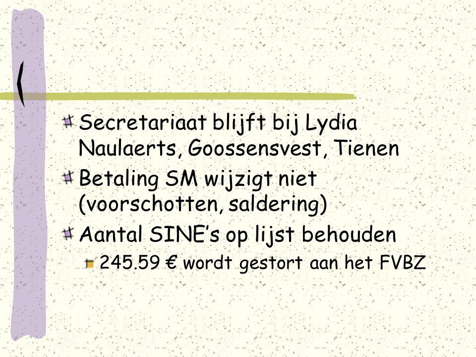 Secretariaat blijft bij Lydia Naulaerts, Goossensvest, Tienen Betaling SM wijzigt niet (voorschotten, saldering) Aantal SINE's op lijst behouden 245.59 € wordt gestort aan het FVBZ