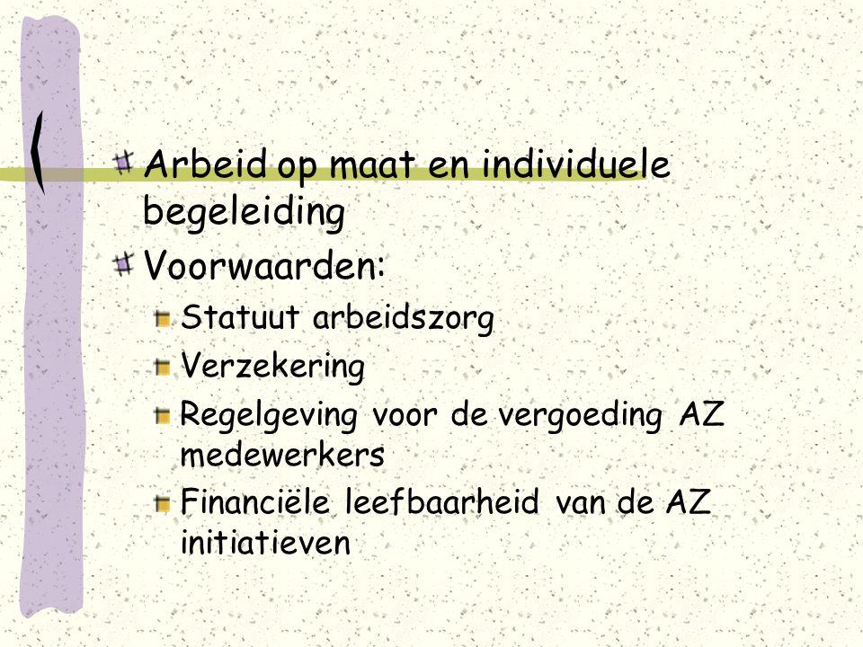 Arbeid op maat en individuele begeleiding Voorwaarden: Statuut arbeidszorg Verzekering Regelgeving voor de vergoeding AZ medewerkers Financiële leefbaarheid van de AZ initiatieven