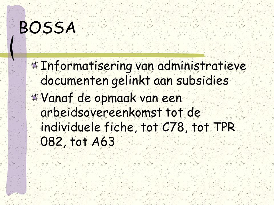 BOSSA Informatisering van administratieve documenten gelinkt aan subsidies Vanaf de opmaak van een arbeidsovereenkomst tot de individuele fiche, tot C78, tot TPR 082, tot A63