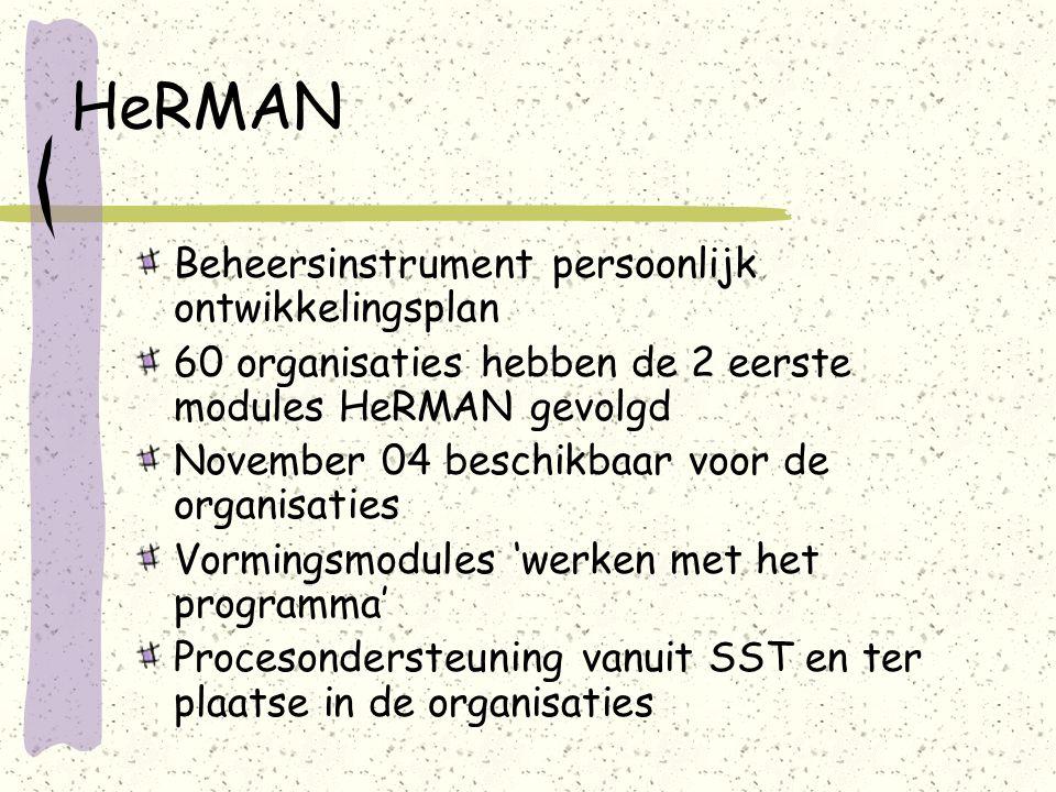 HeRMAN Beheersinstrument persoonlijk ontwikkelingsplan 60 organisaties hebben de 2 eerste modules HeRMAN gevolgd November 04 beschikbaar voor de organisaties Vormingsmodules 'werken met het programma' Procesondersteuning vanuit SST en ter plaatse in de organisaties