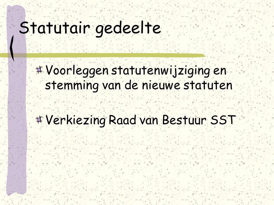 Statutair gedeelte Voorleggen statutenwijziging en stemming van de nieuwe statuten Verkiezing Raad van Bestuur SST