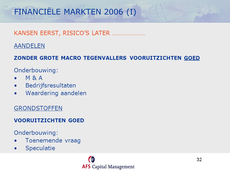32 FINANCIËLE MARKTEN 2006 (I) KANSEN EERST, RISICO'S LATER ………………… AANDELEN ZONDER GROTE MACRO TEGENVALLERS VOORUITZICHTEN GOED Onderbouwing: •M & A •Bedrijfsresultaten •Waardering aandelen GRONDSTOFFEN VOORUITZICHTEN GOED Onderbouwing: •Toenemende vraag •Speculatie