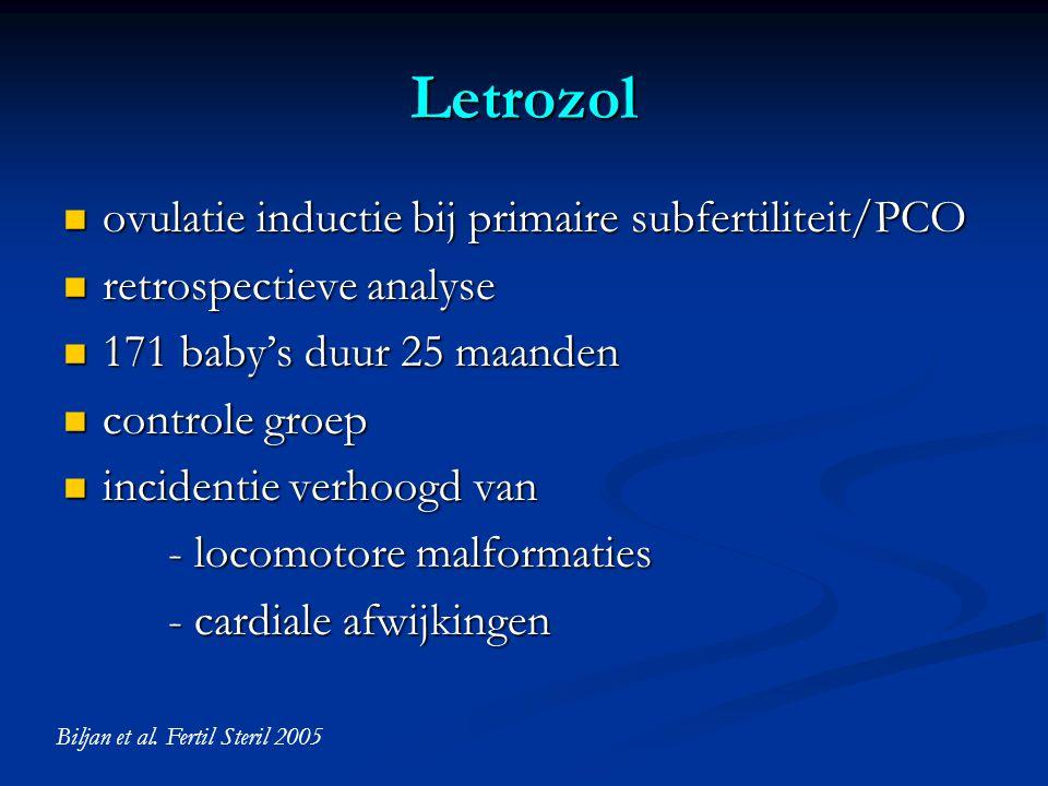Letrozol  ovulatie inductie bij primaire subfertiliteit/PCO  retrospectieve analyse  171 baby's duur 25 maanden  controle groep  incidentie verhoogd van - locomotore malformaties - cardiale afwijkingen Biljan et al.