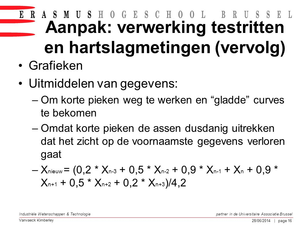 Vanvaeck Kimberley partner in de Universitaire Associatie Brussel Industriële Wetenschappen & Technologie 28/06/2014 | page 17 Aanpak: verwerking testritten en hartslagmetingen (vervolg) Voor: Na:
