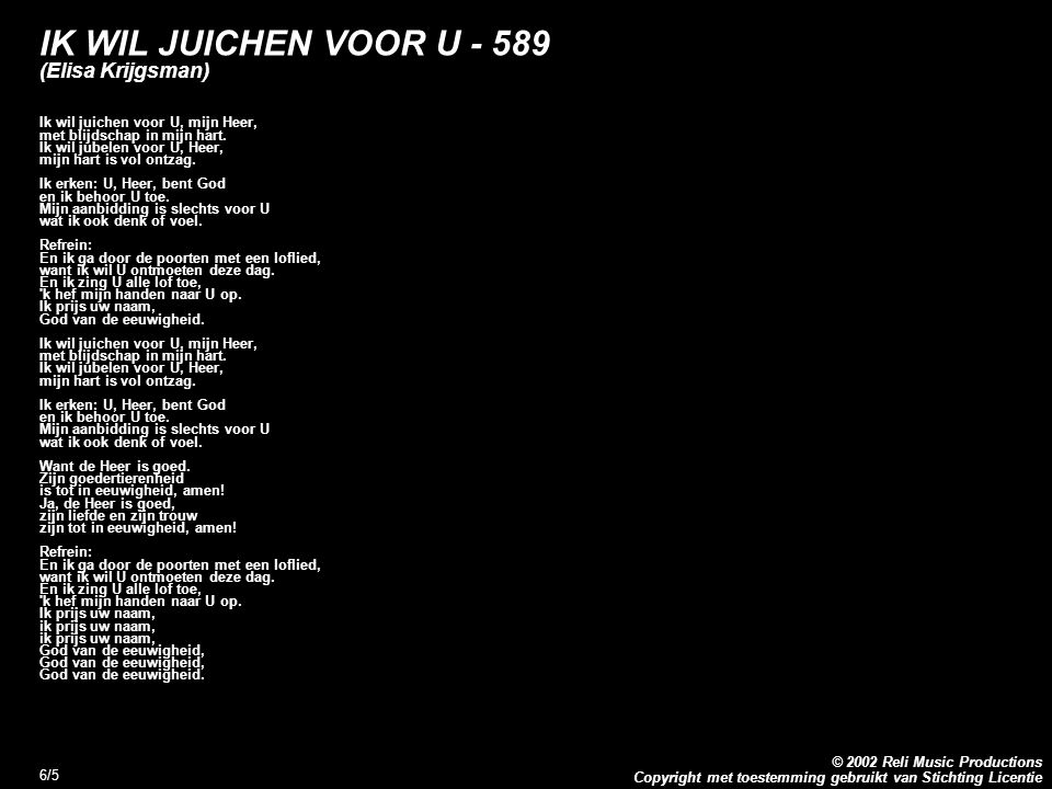 Copyright met toestemming gebruikt van Stichting Licentie © 2002 Reli Music Productions 6/5 IK WIL JUICHEN VOOR U - 589 (Elisa Krijgsman) Ik wil juich