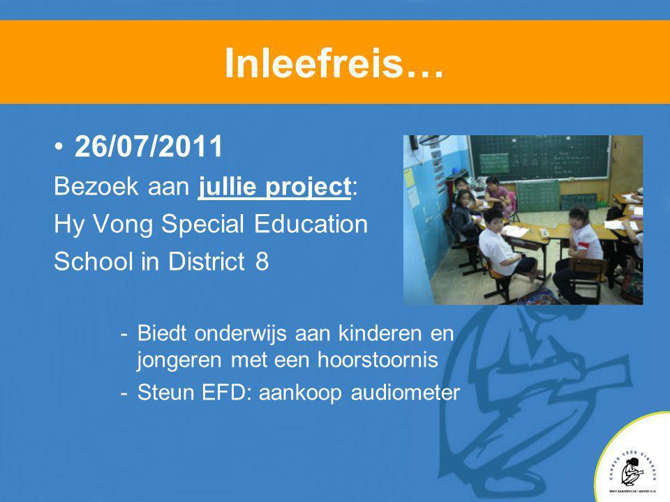 Inleefreis… •26/07/2011 Bezoek aan jullie project: Hy Vong Special Education School in District 8 -Biedt onderwijs aan kinderen en jongeren met een hoorstoornis -Steun EFD: aankoop audiometer