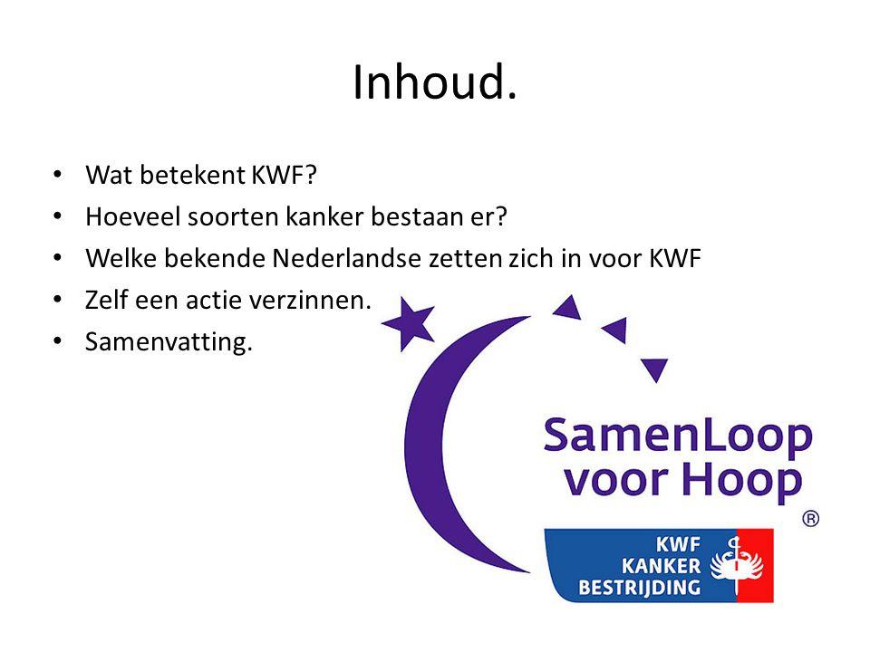 Inhoud. • Wat betekent KWF? • Hoeveel soorten kanker bestaan er? • Welke bekende Nederlandse zetten zich in voor KWF • Zelf een actie verzinnen. • Sam