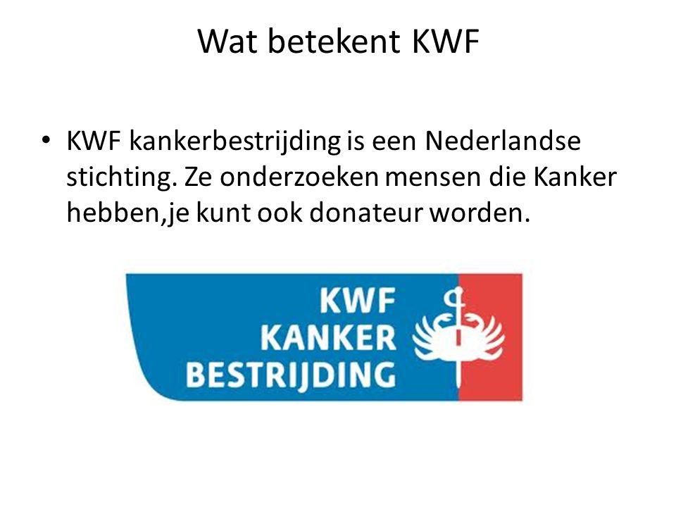 Wat betekent KWF • KWF kankerbestrijding is een Nederlandse stichting. Ze onderzoeken mensen die Kanker hebben,je kunt ook donateur worden.