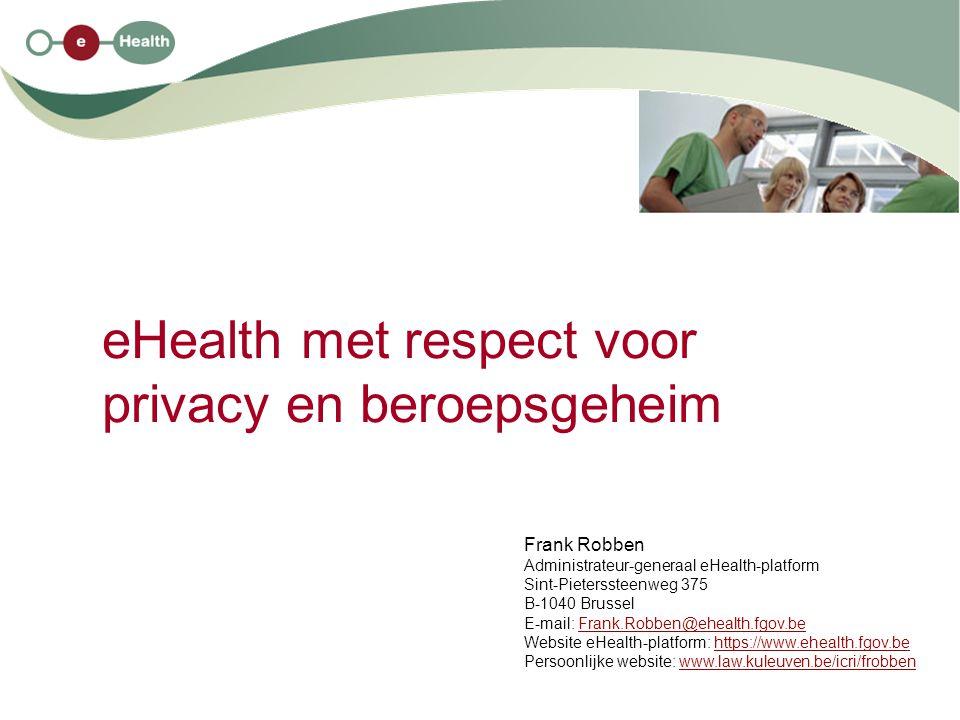 eHealth met respect voor privacy en beroepsgeheim Frank Robben Administrateur-generaal eHealth-platform Sint-Pieterssteenweg 375 B-1040 Brussel E-mail