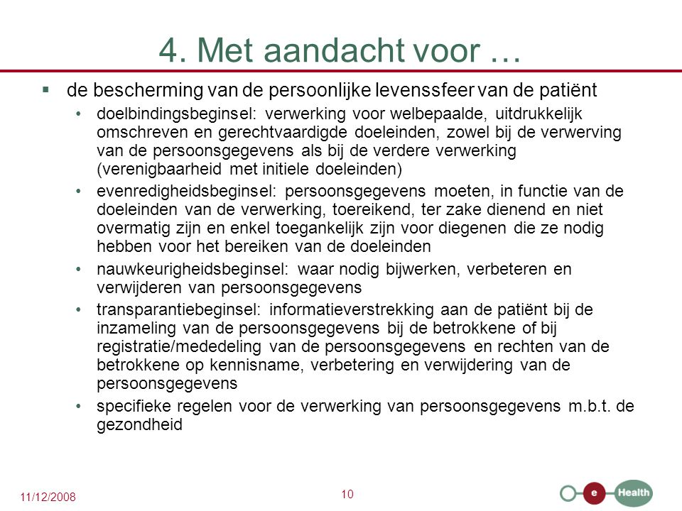 10 11/12/2008 4. Met aandacht voor …  de bescherming van de persoonlijke levenssfeer van de patiënt •doelbindingsbeginsel: verwerking voor welbepaald