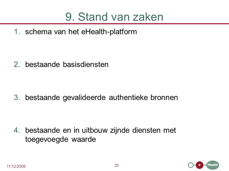 25 11/12/2008 9. Stand van zaken 1.schema van het eHealth-platform 2.bestaande basisdiensten 3.bestaande gevalideerde authentieke bronnen 4.bestaande