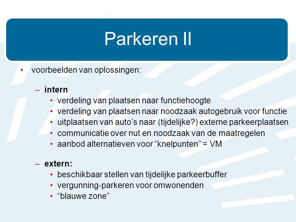 •voorbeelden van oplossingen: –intern •verdeling van plaatsen naar functiehoogte •verdeling van plaatsen naar noodzaak autogebruik voor functie •uitplaatsen van auto's naar (tijdelijke ) externe parkeerplaatsen •communicatie over nut en noodzaak van de maatregelen •aanbod alternatieven voor knelpunten = VM –extern: •beschikbaar stellen van tijdelijke parkeerbuffer •vergunning-parkeren voor omwonenden • blauwe zone Parkeren II
