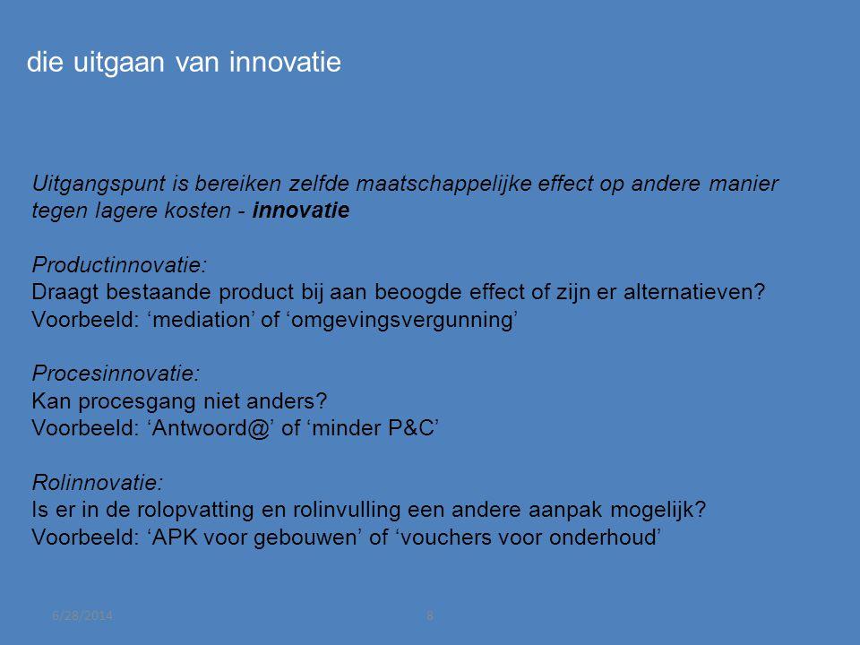 6/28/20148 die uitgaan van innovatie Uitgangspunt is bereiken zelfde maatschappelijke effect op andere manier tegen lagere kosten - innovatie Productinnovatie: Draagt bestaande product bij aan beoogde effect of zijn er alternatieven.