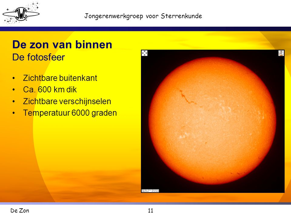 11 Jongerenwerkgroep voor Sterrenkunde De Zon De zon van binnen De fotosfeer •Zichtbare buitenkant •Ca.