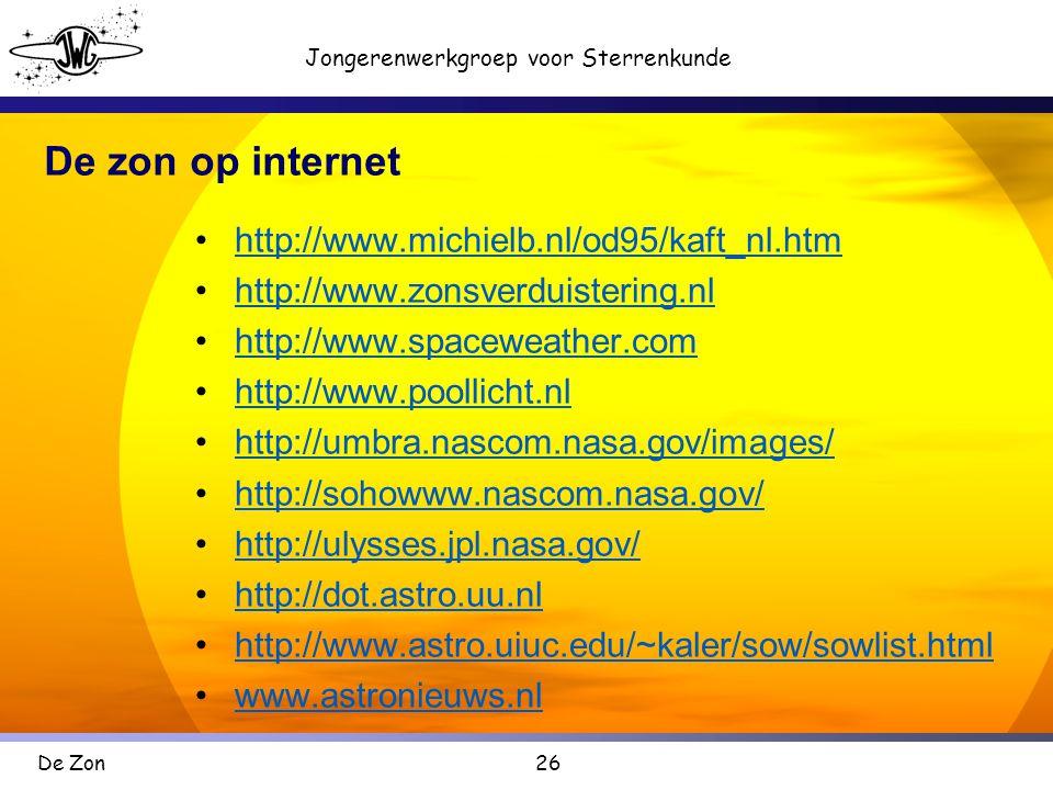 26 Jongerenwerkgroep voor Sterrenkunde De Zon De zon op internet •http://www.michielb.nl/od95/kaft_nl.htmhttp://www.michielb.nl/od95/kaft_nl.htm •http://www.zonsverduistering.nlhttp://www.zonsverduistering.nl •http://www.spaceweather.comhttp://www.spaceweather.com •http://www.poollicht.nlhttp://www.poollicht.nl •http://umbra.nascom.nasa.gov/images/http://umbra.nascom.nasa.gov/images/ •http://sohowww.nascom.nasa.gov/http://sohowww.nascom.nasa.gov/ •http://ulysses.jpl.nasa.gov/http://ulysses.jpl.nasa.gov/ •http://dot.astro.uu.nlhttp://dot.astro.uu.nl •http://www.astro.uiuc.edu/~kaler/sow/sowlist.htmlhttp://www.astro.uiuc.edu/~kaler/sow/sowlist.html •www.astronieuws.nlwww.astronieuws.nl