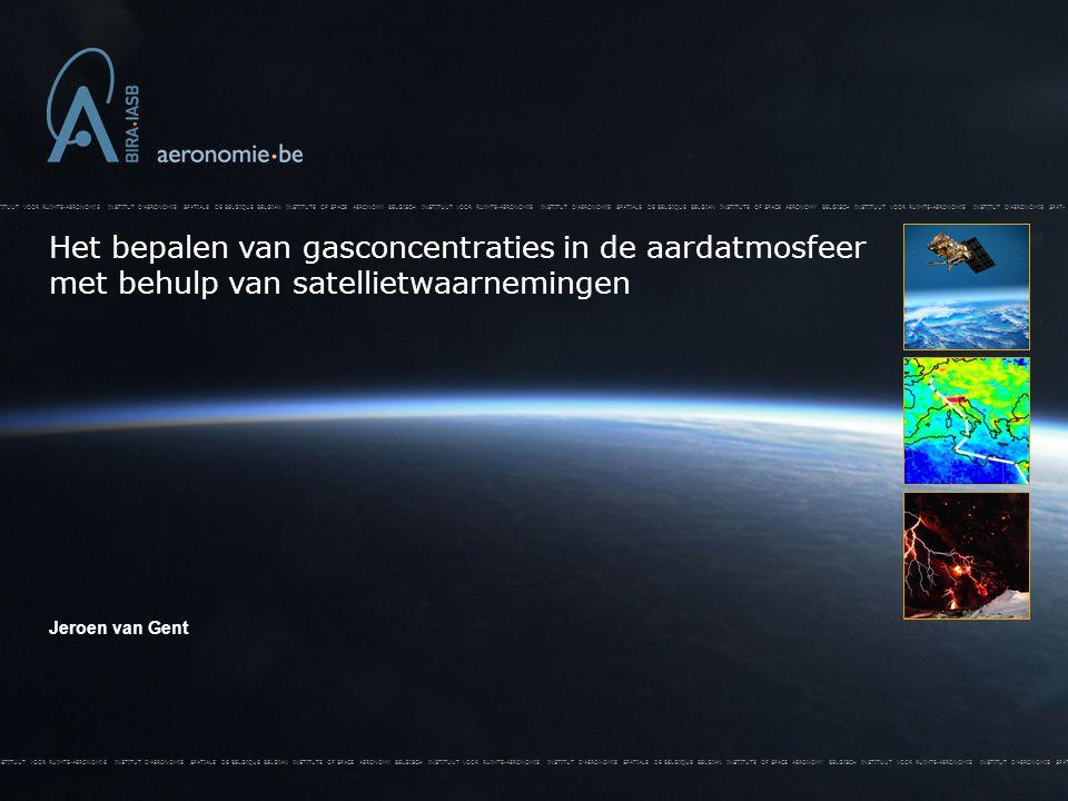 BELGISCH INSTITUUT VOOR RUIMTE-AERONOMIE INSTITUT D'AERONOMIE SPATIALE DE BELGIQUE BELGIAN INSTITUTE OF SPACE AERONOMY BELGISCH INSTITUUT VOOR RUIMTE-AERONOMIE INSTITUT D'AERONOMIE SPATIALE DE BELGIQUE BELGIAN INSTITUTE OF SPACE AERONOMY BELGISCH INSTITUUT VOOR RUIMTE-AERONOMIE INSTITUT D'AERONOMIE SPAT- Het bepalen van gasconcentraties in de aardatmosfeer met behulp van satellietwaarnemingen BELGISCH INSTITUUT VOOR RUIMTE-AERONOMIE INSTITUT D'AERONOMIE SPATIALE DE BELGIQUE BELGIAN INSTITUTE OF SPACE AERONOMY BELGISCH INSTITUUT VOOR RUIMTE-AERONOMIE INSTITUT D'AERONOMIE SPATIALE DE BELGIQUE BELGIAN INSTITUTE OF SPACE AERONOMY BELGISCH INSTITUUT VOOR RUIMTE-AERONOMIE INSTITUT D'AERONOMIE SPAT- Jeroen van Gent