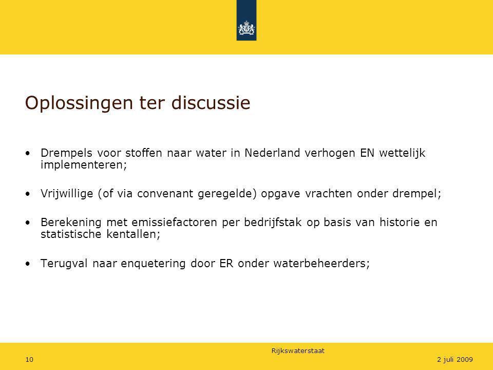 Rijkswaterstaat 102 juli 2009 Oplossingen ter discussie •Drempels voor stoffen naar water in Nederland verhogen EN wettelijk implementeren; •Vrijwilli