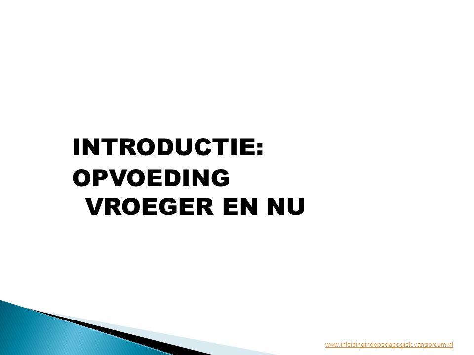 INTRODUCTIE: OPVOEDING VROEGER EN NU www.inleidingindepedagogiek.vangorcum.nl
