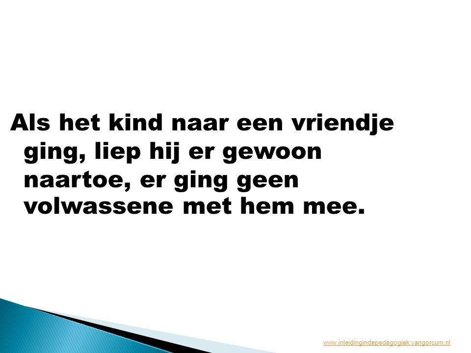 Als het kind naar een vriendje ging, liep hij er gewoon naartoe, er ging geen volwassene met hem mee. www.inleidingindepedagogiek.vangorcum.nl
