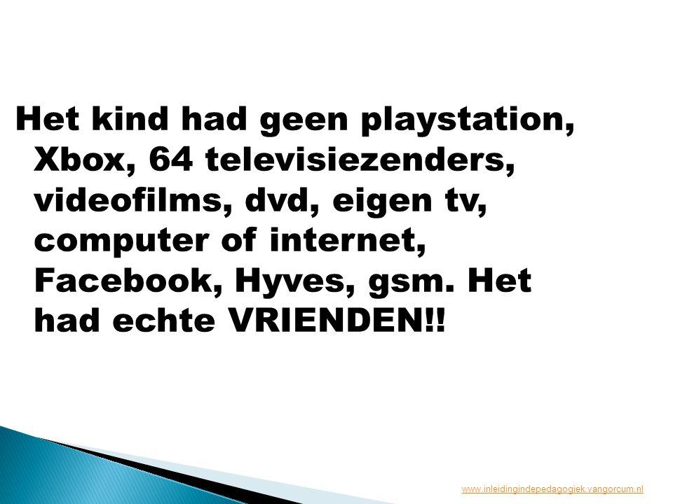 Het kind had geen playstation, Xbox, 64 televisiezenders, videofilms, dvd, eigen tv, computer of internet, Facebook, Hyves, gsm. Het had echte VRIENDE