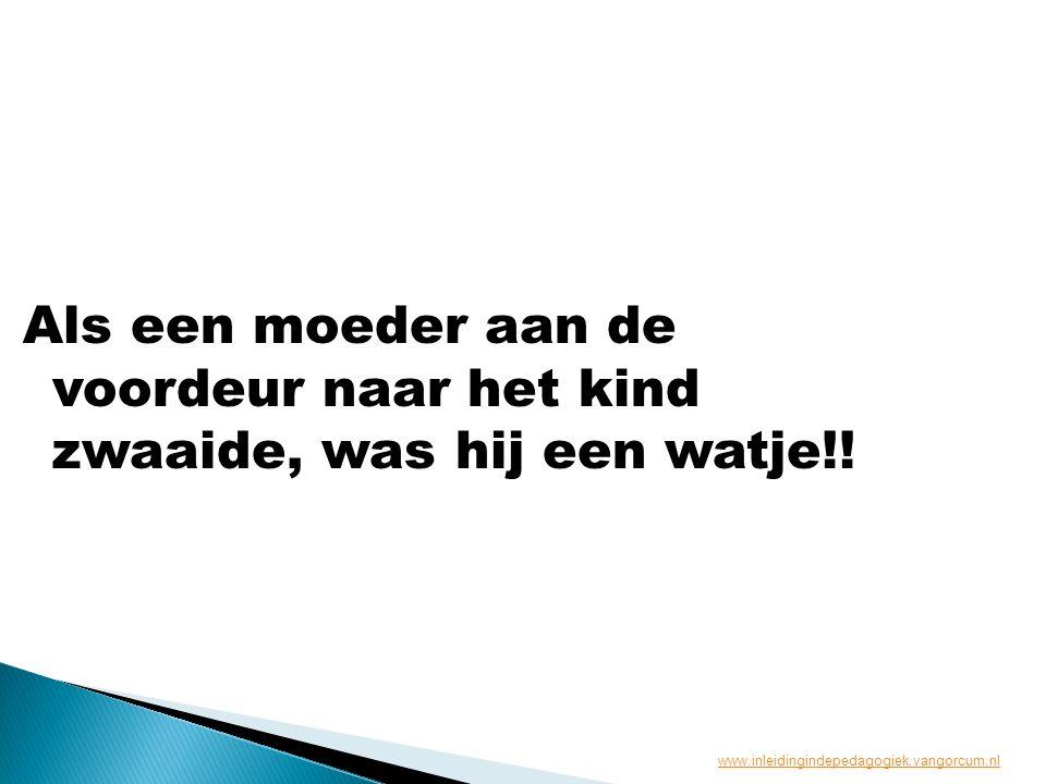 Als een moeder aan de voordeur naar het kind zwaaide, was hij een watje!! www.inleidingindepedagogiek.vangorcum.nl