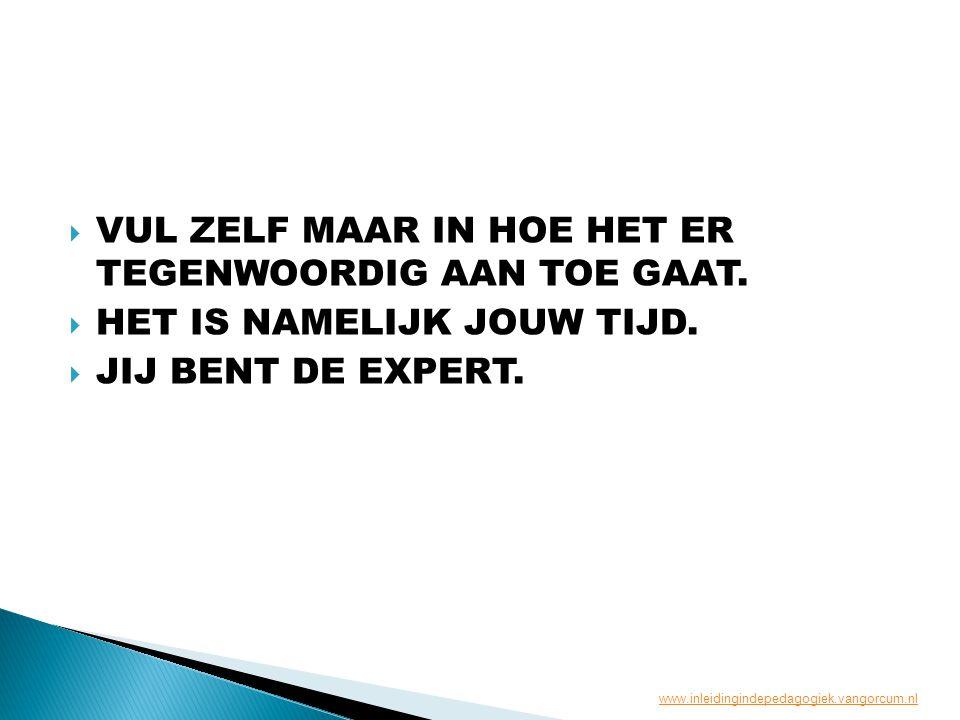  VUL ZELF MAAR IN HOE HET ER TEGENWOORDIG AAN TOE GAAT.  HET IS NAMELIJK JOUW TIJD.  JIJ BENT DE EXPERT. www.inleidingindepedagogiek.vangorcum.nl