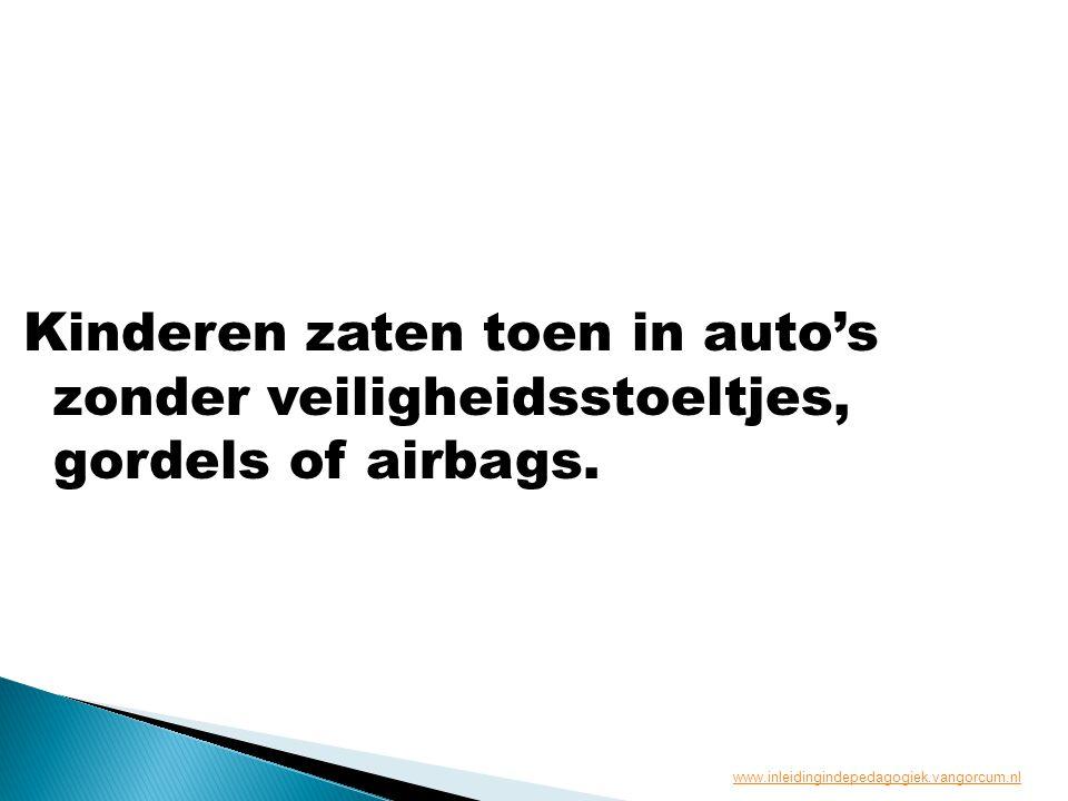 Kinderen zaten toen in auto's zonder veiligheidsstoeltjes, gordels of airbags. www.inleidingindepedagogiek.vangorcum.nl