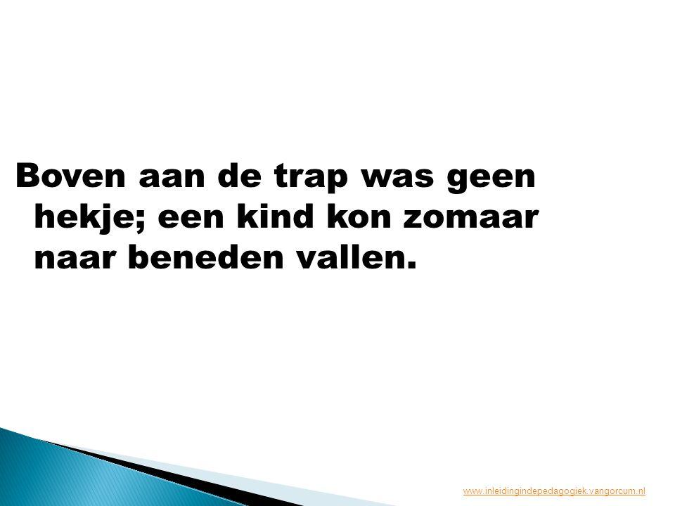 Boven aan de trap was geen hekje; een kind kon zomaar naar beneden vallen. www.inleidingindepedagogiek.vangorcum.nl